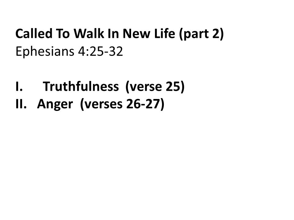 Called To Walk In New Life (part 2) Ephesians 4:25-32 I.Truthfulness (verse 25) II.