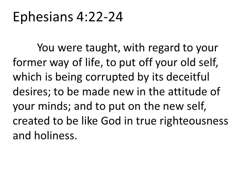 Ephesians 4:22-24 You were taught, with regard to your former way of life, to put off your old self, which is being corrupted by its deceitful desires; to be made new in the attitude of your minds; and to put on the new self, created to be like God in true righteousness and holiness.