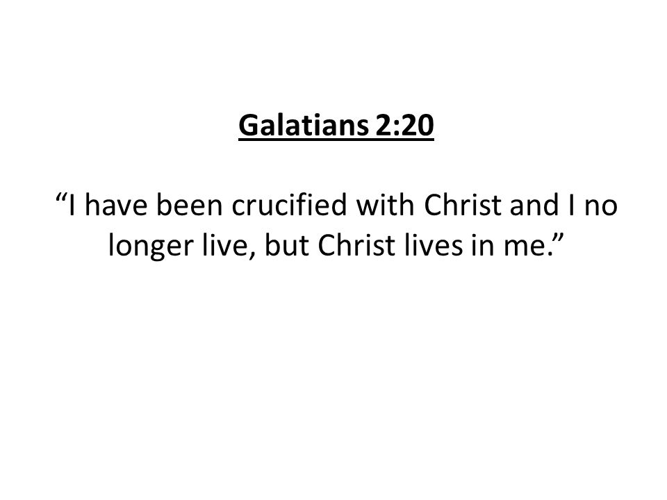 Galatians 2:20 I have been crucified with Christ and I no longer live, but Christ lives in me.