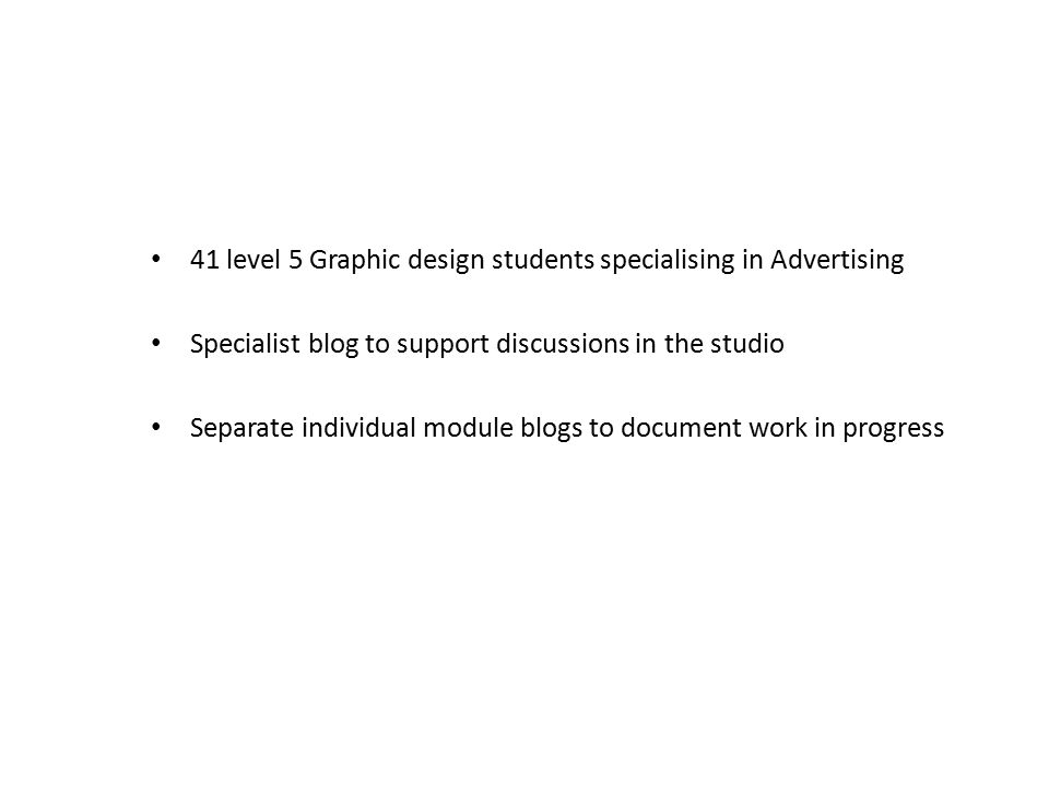 41 level 5 Graphic design students specialising in Advertising Specialist blog to support discussions in the studio Separate individual module blogs to document work in progress