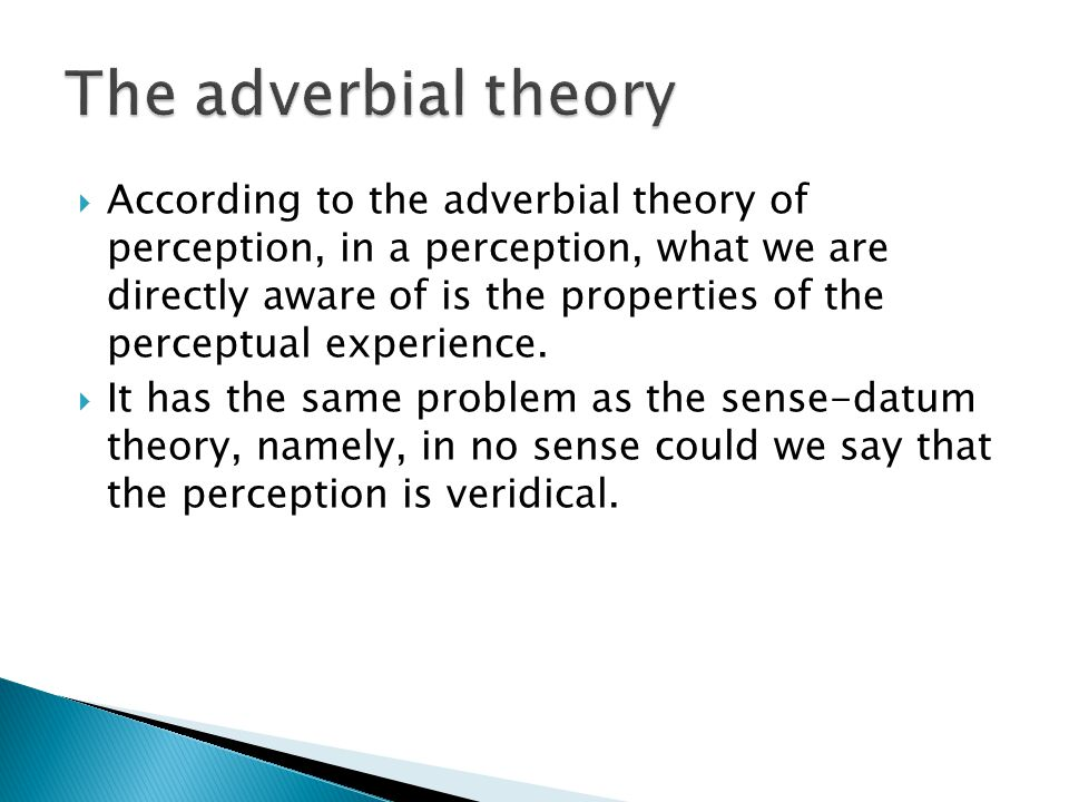  According to the adverbial theory of perception, in a perception, what we are directly aware of is the properties of the perceptual experience.  It