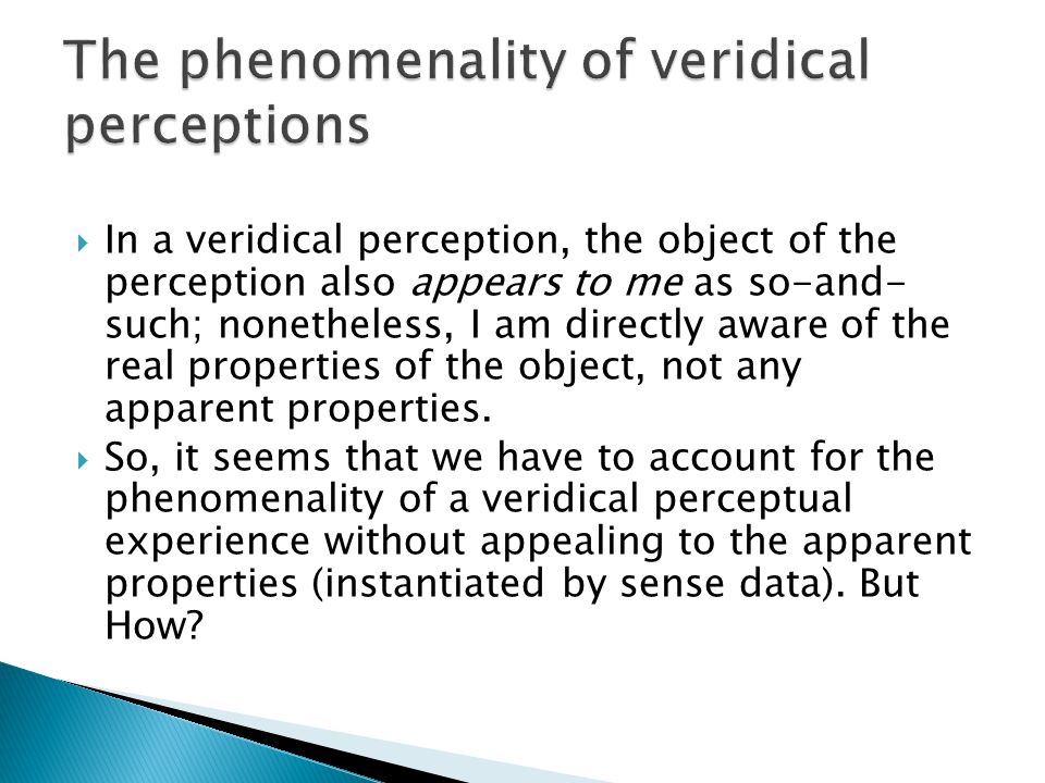  In a veridical perception, the object of the perception also appears to me as so-and- such; nonetheless, I am directly aware of the real properties