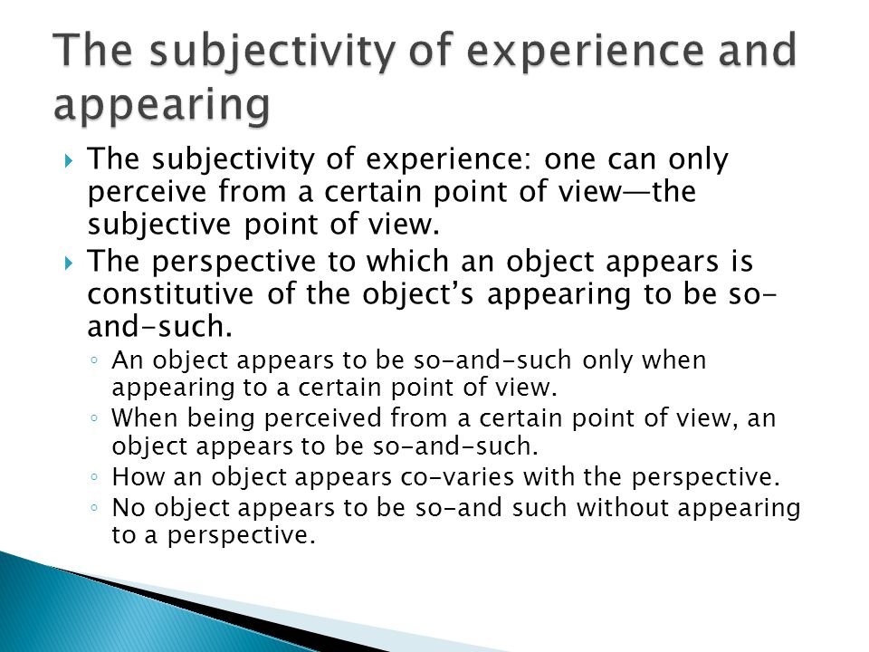  The subjectivity of experience: one can only perceive from a certain point of view—the subjective point of view.  The perspective to which an objec