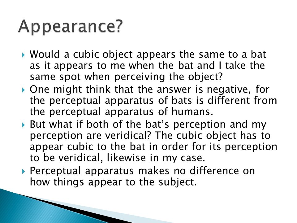  Would a cubic object appears the same to a bat as it appears to me when the bat and I take the same spot when perceiving the object?  One might thi