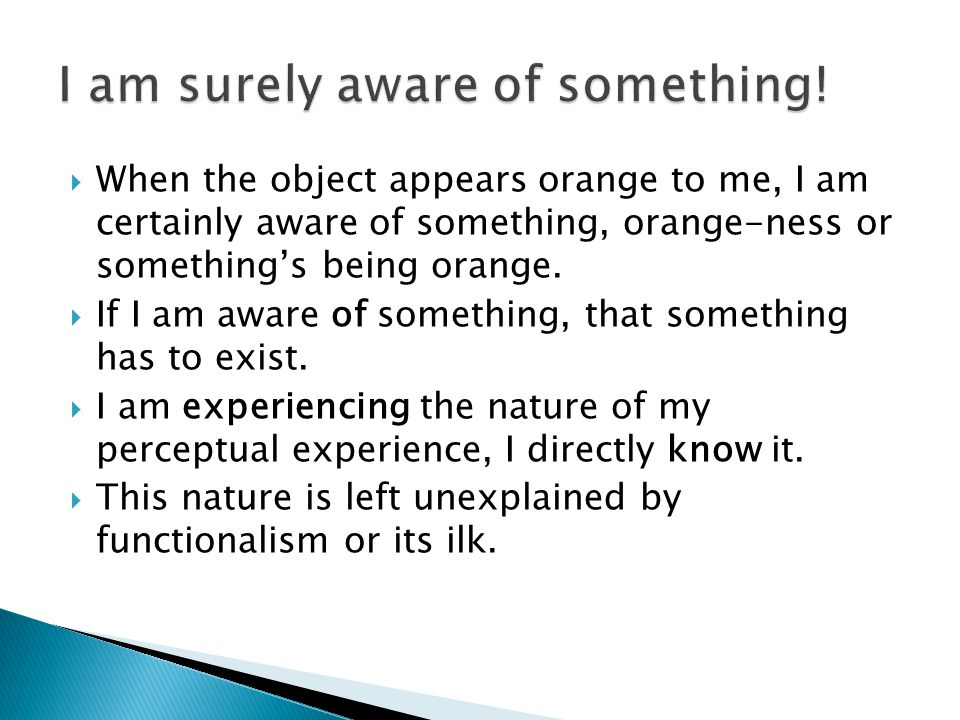  When the object appears orange to me, I am certainly aware of something, orange-ness or something's being orange.  If I am aware of something, that