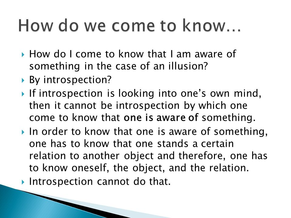  How do I come to know that I am aware of something in the case of an illusion?  By introspection?  If introspection is looking into one's own mind