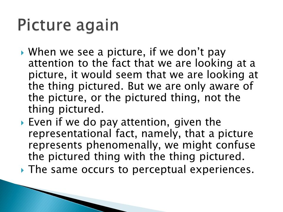  When we see a picture, if we don't pay attention to the fact that we are looking at a picture, it would seem that we are looking at the thing pictur