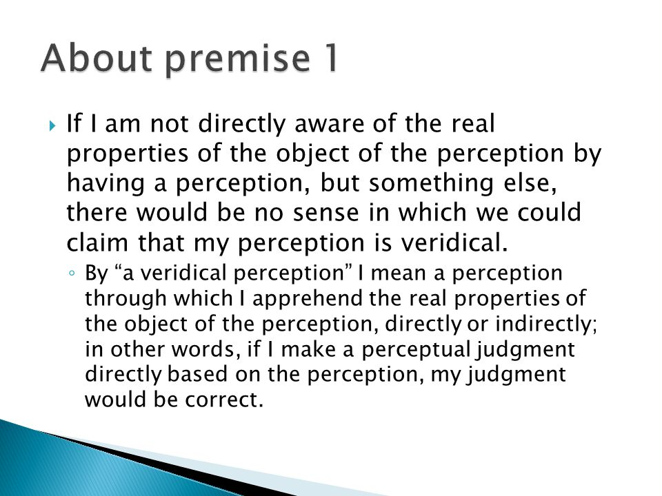  If I am not directly aware of the real properties of the object of the perception by having a perception, but something else, there would be no sense in which we could claim that my perception is veridical.