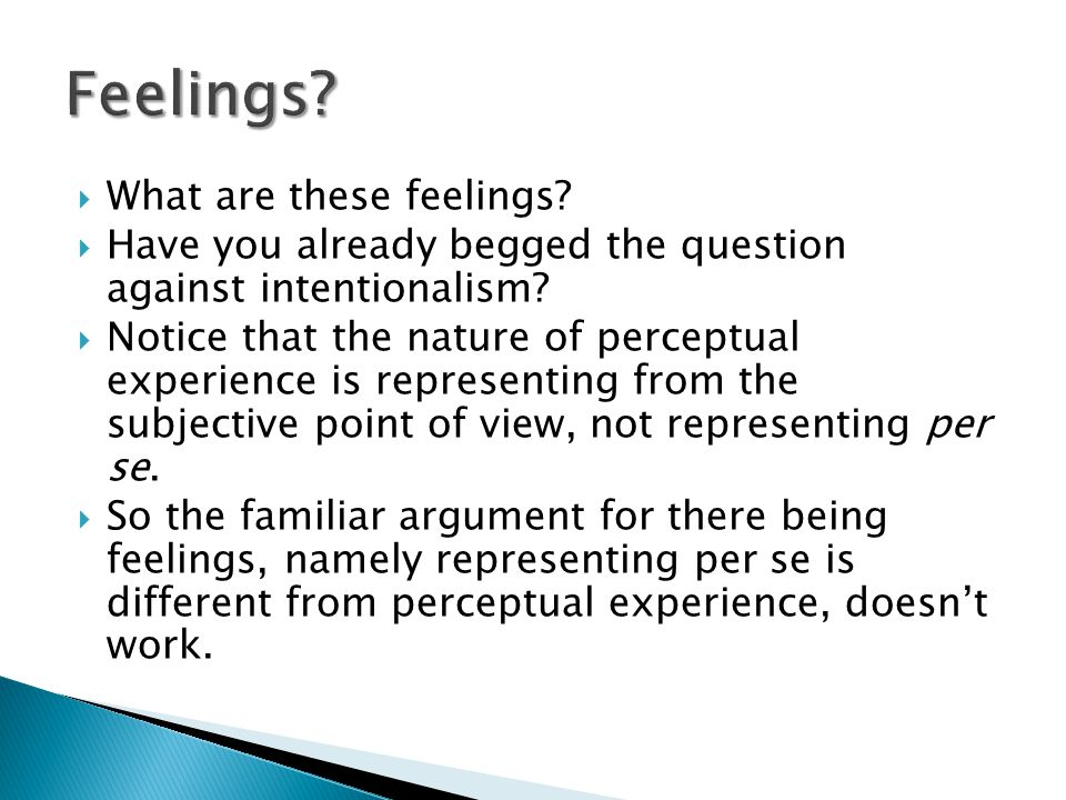  What are these feelings?  Have you already begged the question against intentionalism?  Notice that the nature of perceptual experience is represe
