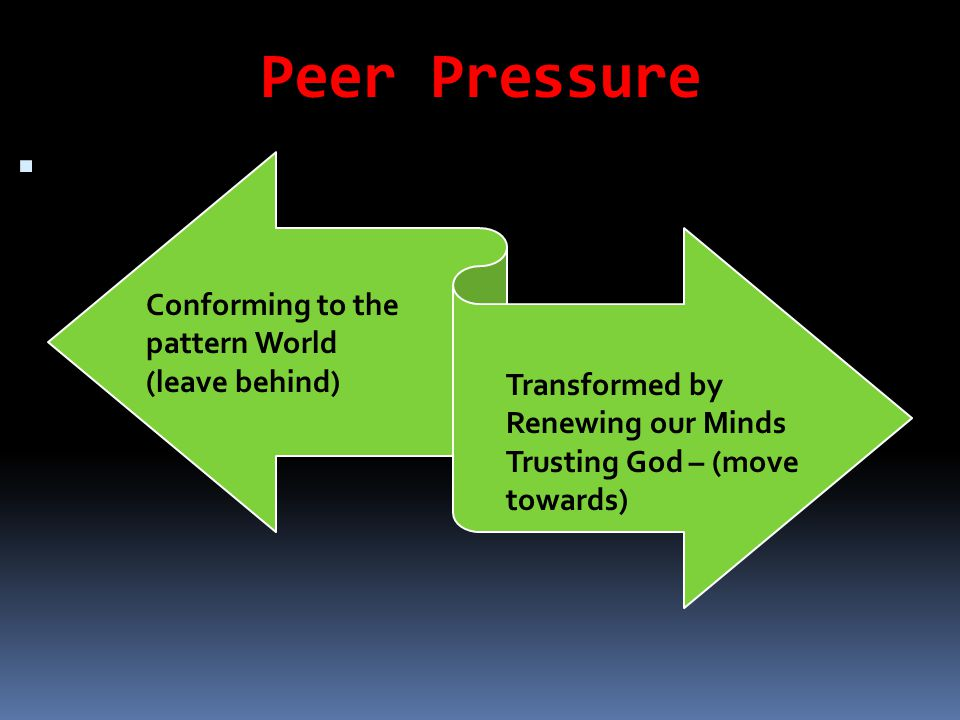 Peer Pressure  Conforming to the pattern World (leave behind) Transformed by Renewing our Minds Trusting God – (move towards)