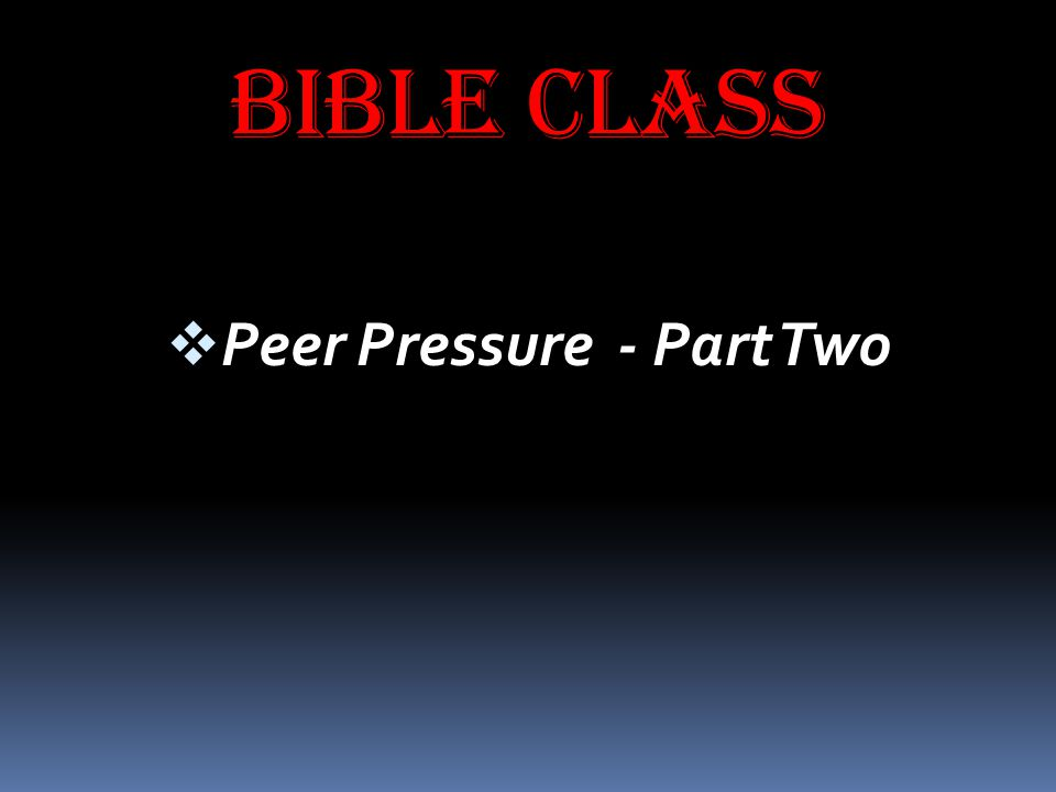 BIBLE CLASS  Peer Pressure - Part Two