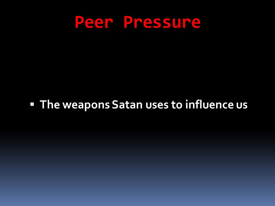 Peer Pressure  The weapons Satan uses to influence us