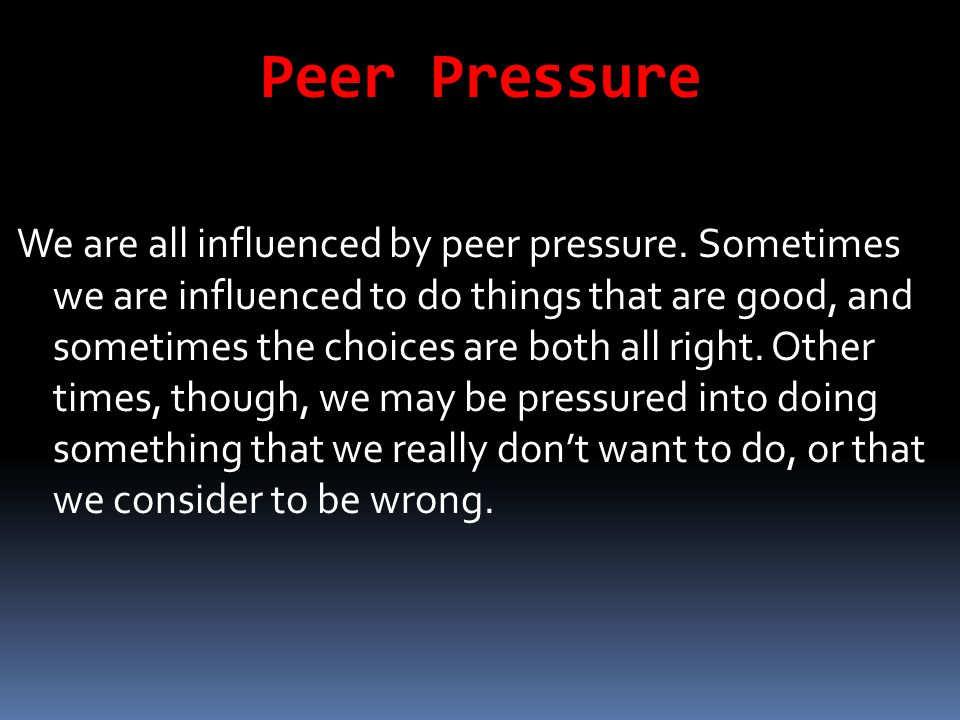 Peer Pressure We are all influenced by peer pressure. Sometimes we are influenced to do things that are good, and sometimes the choices are both all r