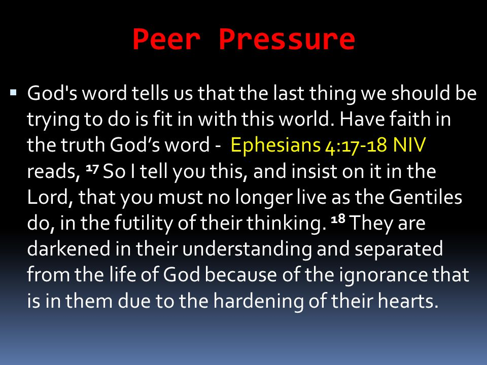 Peer Pressure  God's word tells us that the last thing we should be trying to do is fit in with this world. Have faith in the truth God's word - Ephe