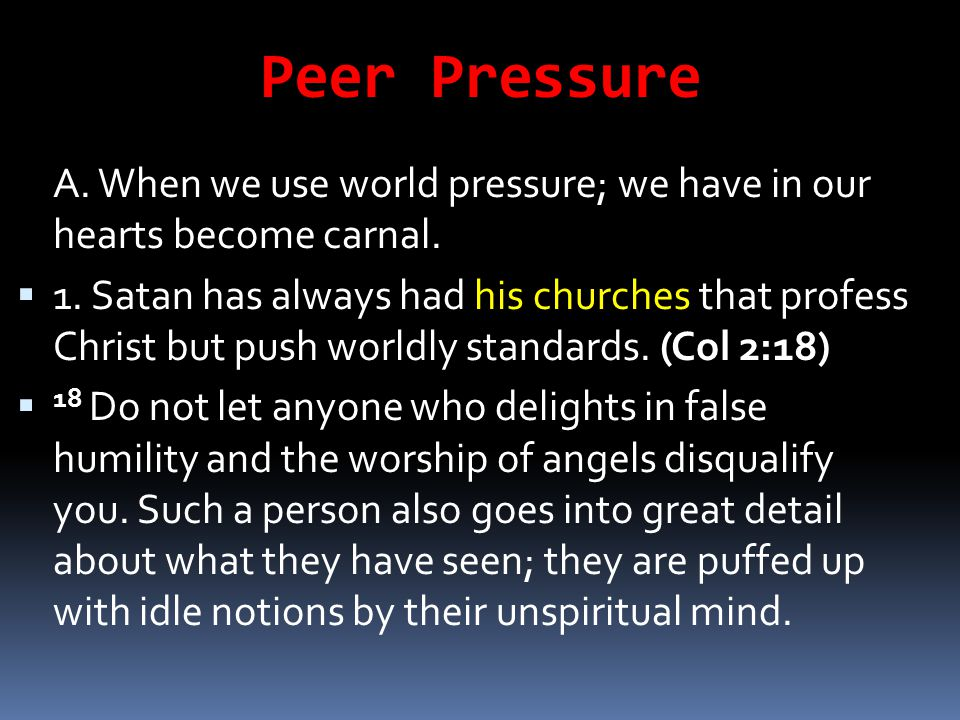 Peer Pressure A. When we use world pressure; we have in our hearts become carnal.  1. Satan has always had his churches that profess Christ but push