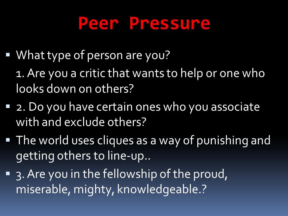 Peer Pressure  What type of person are you? 1. Are you a critic that wants to help or one who looks down on others?  2. Do you have certain ones who
