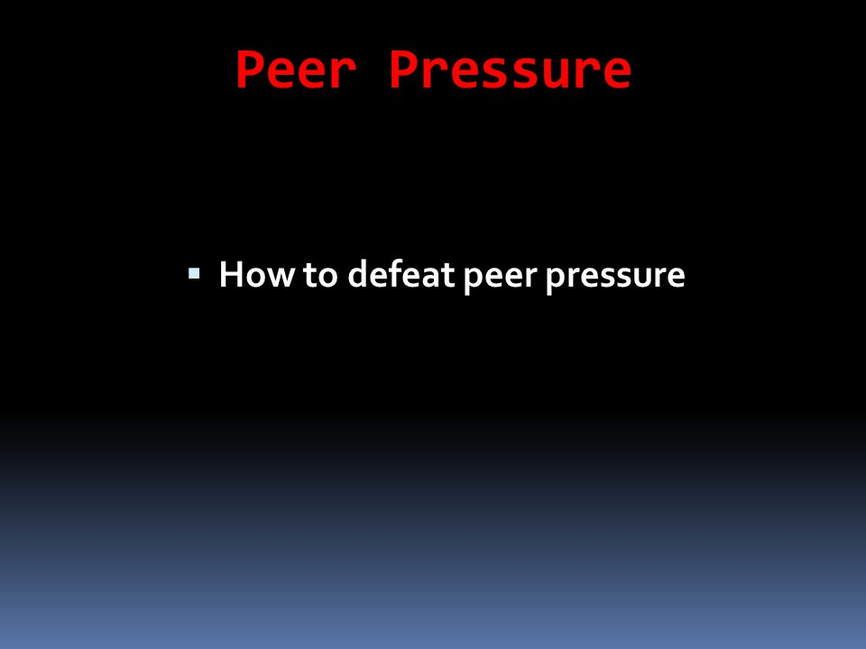 Peer Pressure  How to defeat peer pressure