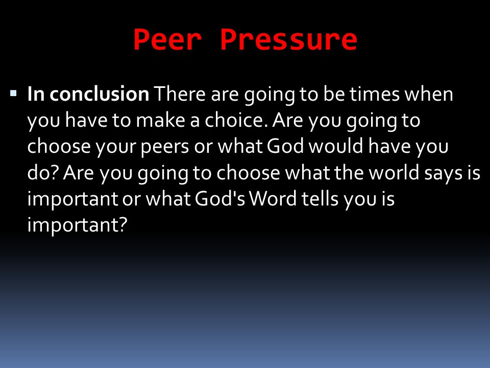 Peer Pressure  In conclusion There are going to be times when you have to make a choice. Are you going to choose your peers or what God would have yo
