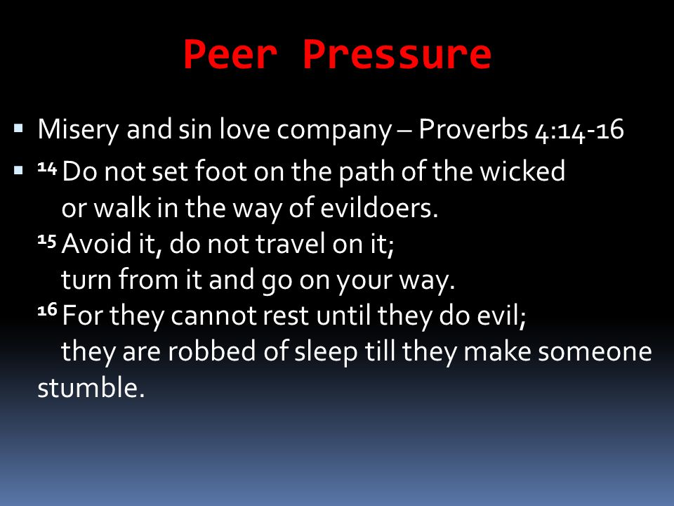 Peer Pressure  Misery and sin love company – Proverbs 4:14-16  14 Do not set foot on the path of the wicked or walk in the way of evildoers. 15 Avoi