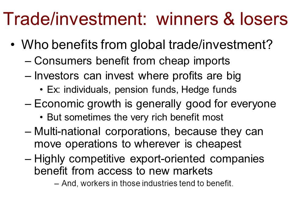 Trade/investment: winners & losers Who benefits from global trade/investment? –Consumers benefit from cheap imports –Investors can invest where profit