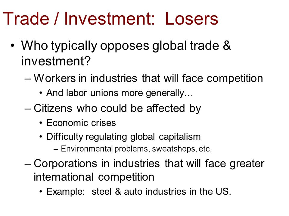 Trade / Investment: Losers Who typically opposes global trade & investment? –Workers in industries that will face competition And labor unions more ge