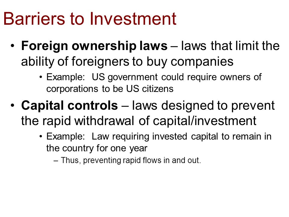 Barriers to Investment Foreign ownership laws – laws that limit the ability of foreigners to buy companies Example: US government could require owners