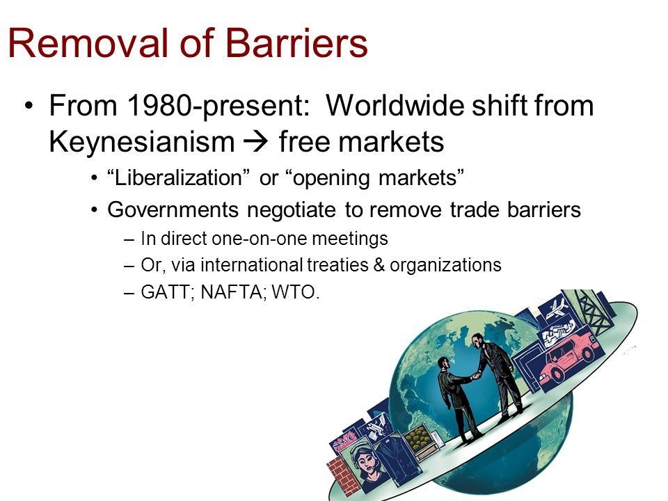 "Removal of Barriers From 1980-present: Worldwide shift from Keynesianism  free markets ""Liberalization"" or ""opening markets"" Governments negotiate to"