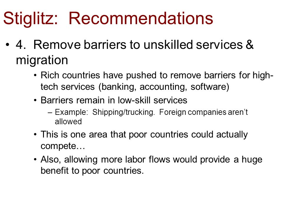 Stiglitz: Recommendations 4. Remove barriers to unskilled services & migration Rich countries have pushed to remove barriers for high- tech services (