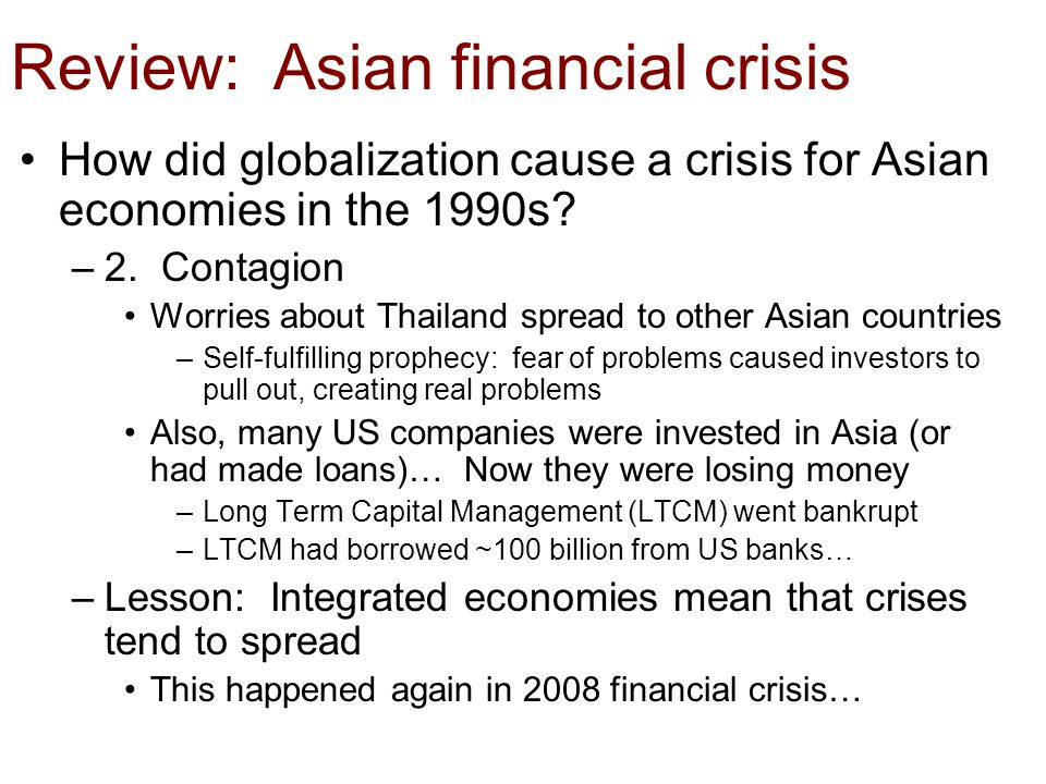 Review: Asian financial crisis How did globalization cause a crisis for Asian economies in the 1990s? –2. Contagion Worries about Thailand spread to o