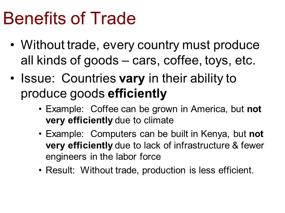 Benefits of Trade Without trade, every country must produce all kinds of goods – cars, coffee, toys, etc. Issue: Countries vary in their ability to pr