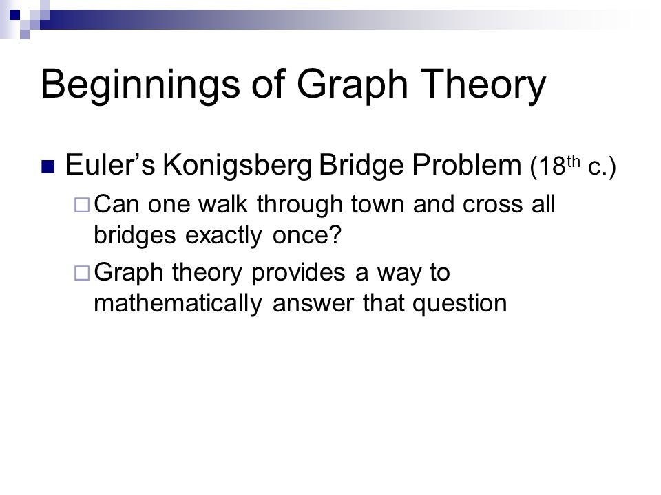 Beginnings of Graph Theory Euler's Konigsberg Bridge Problem (18 th c.)  Can one walk through town and cross all bridges exactly once?  Graph theory