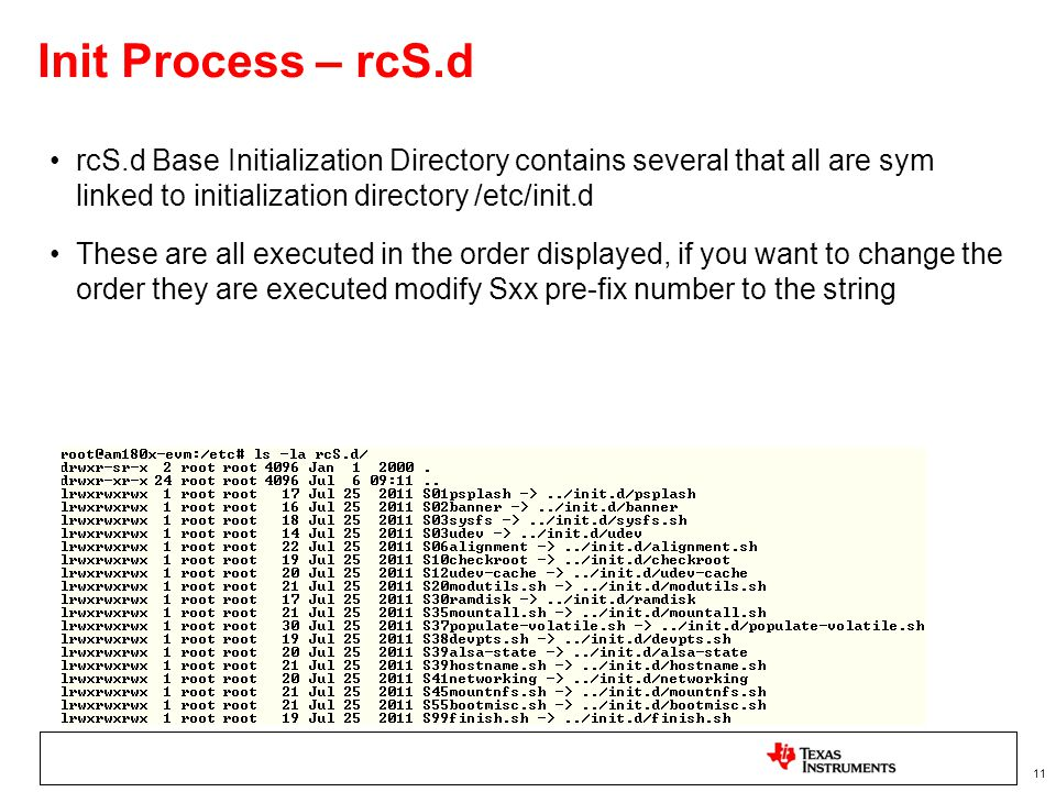 11 Init Process – rcS.d rcS.d Base Initialization Directory contains several that all are sym linked to initialization directory /etc/init.d These are all executed in the order displayed, if you want to change the order they are executed modify Sxx pre-fix number to the string