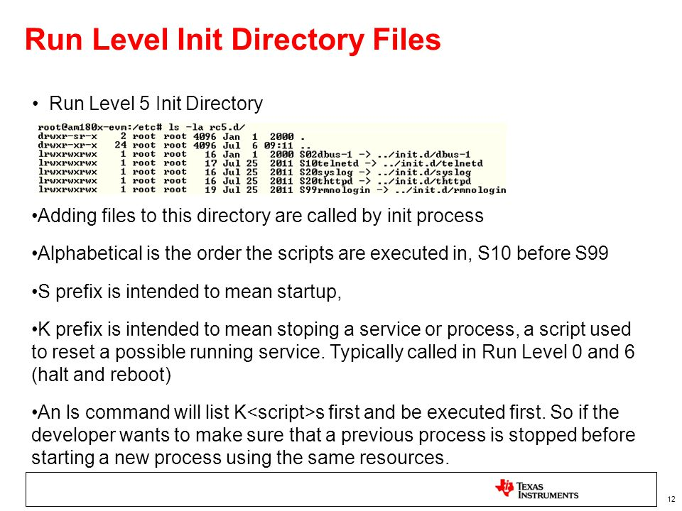 12 Run Level Init Directory Files Run Level 5 Init Directory Adding files to this directory are called by init process Alphabetical is the order the scripts are executed in, S10 before S99 S prefix is intended to mean startup, K prefix is intended to mean stoping a service or process, a script used to reset a possible running service.