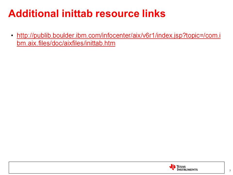 7 Additional inittab resource links http://publib.boulder.ibm.com/infocenter/aix/v6r1/index.jsp topic=/com.i bm.aix.files/doc/aixfiles/inittab.htmhttp://publib.boulder.ibm.com/infocenter/aix/v6r1/index.jsp topic=/com.i bm.aix.files/doc/aixfiles/inittab.htm