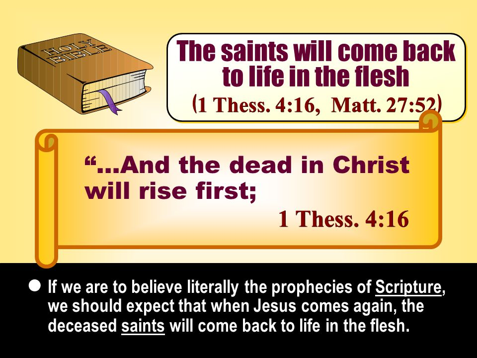 The saints will come back to life in the flesh The saints will come back to life in the flesh If we are to believe literally the prophecies of Scripture, we should expect that when Jesus comes again, the deceased saints will come back to life in the flesh.