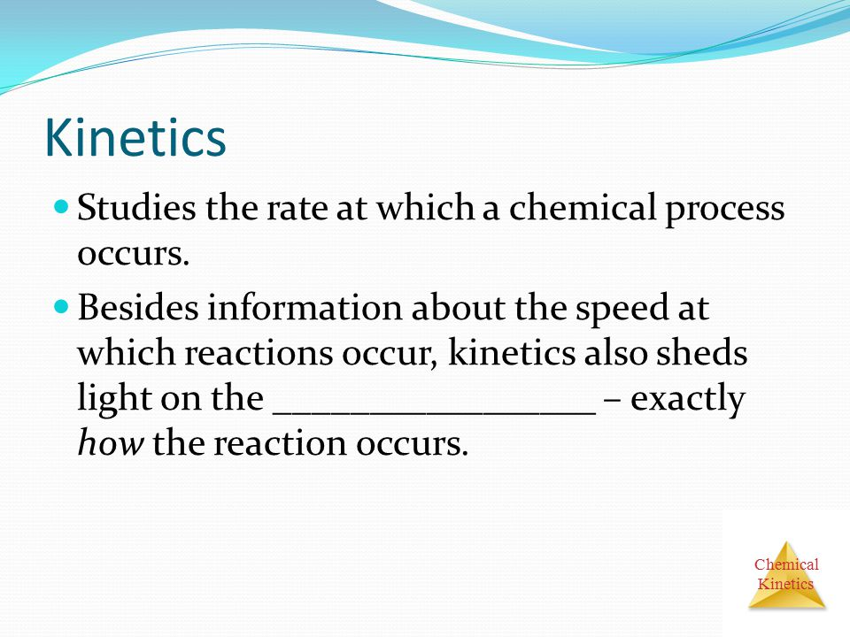 Chemical Kinetics Studies the rate at which a chemical process occurs. Besides information about the speed at which reactions occur, kinetics also she