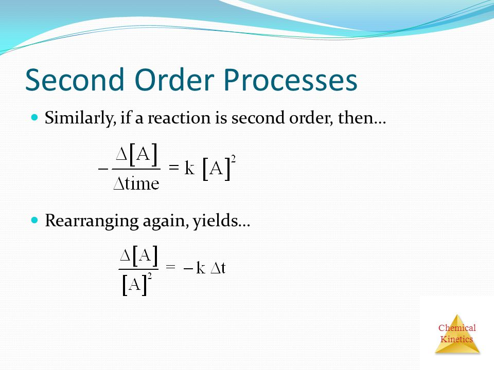 Chemical Kinetics Second Order Processes Similarly, if a reaction is second order, then… Rearranging again, yields…