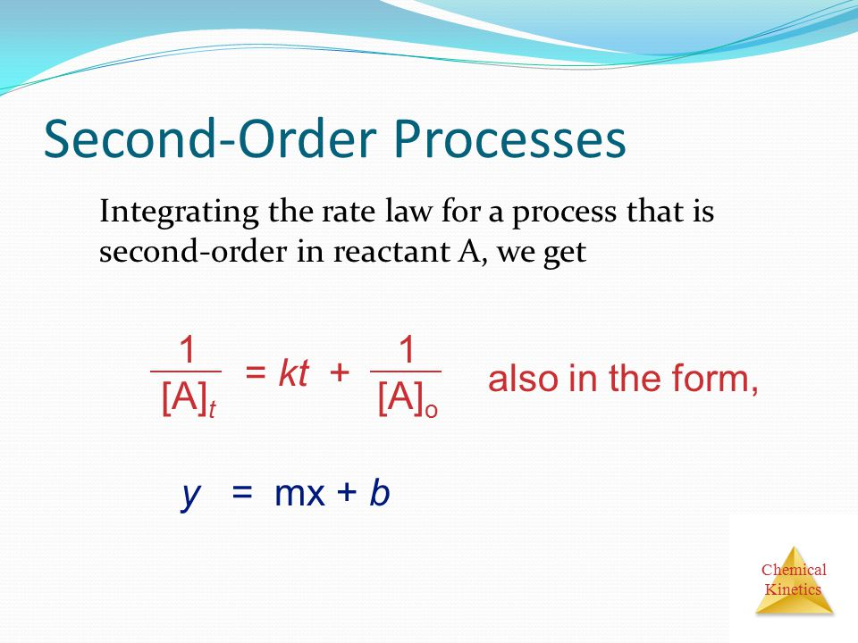 Chemical Kinetics Second-Order Processes Integrating the rate law for a process that is second-order in reactant A, we get 1 [A] t = kt + 1 [A] o also