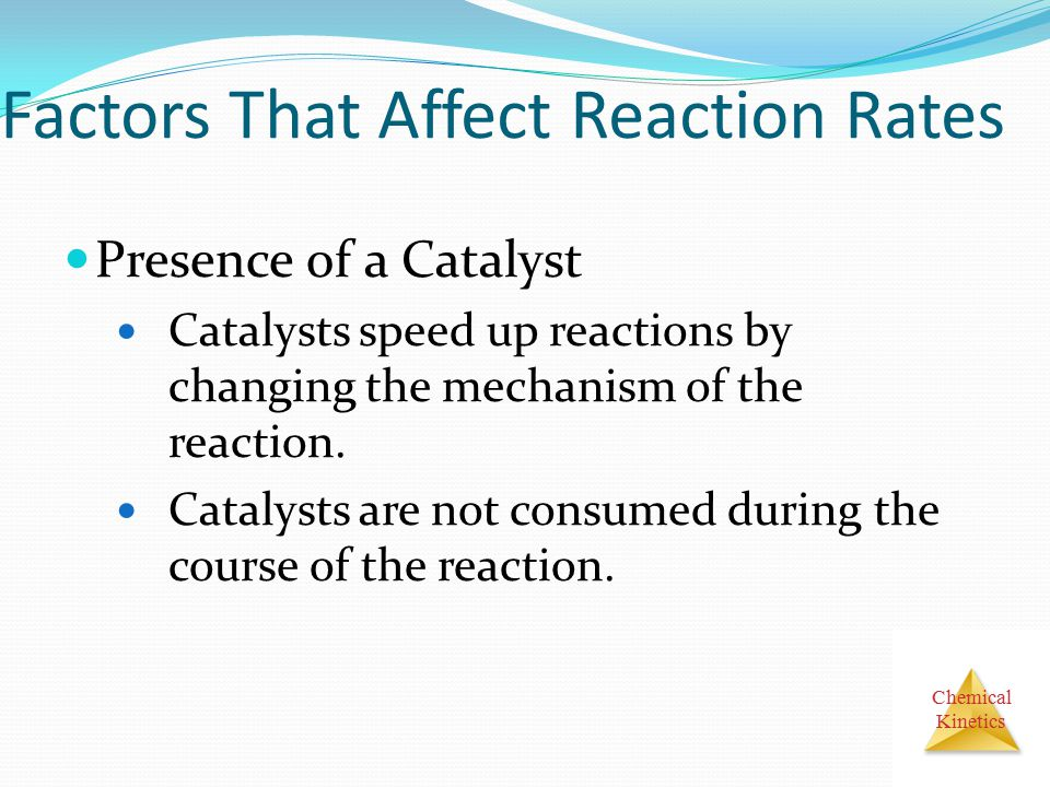 Chemical Kinetics Factors That Affect Reaction Rates Presence of a Catalyst Catalysts speed up reactions by changing the mechanism of the reaction. Ca