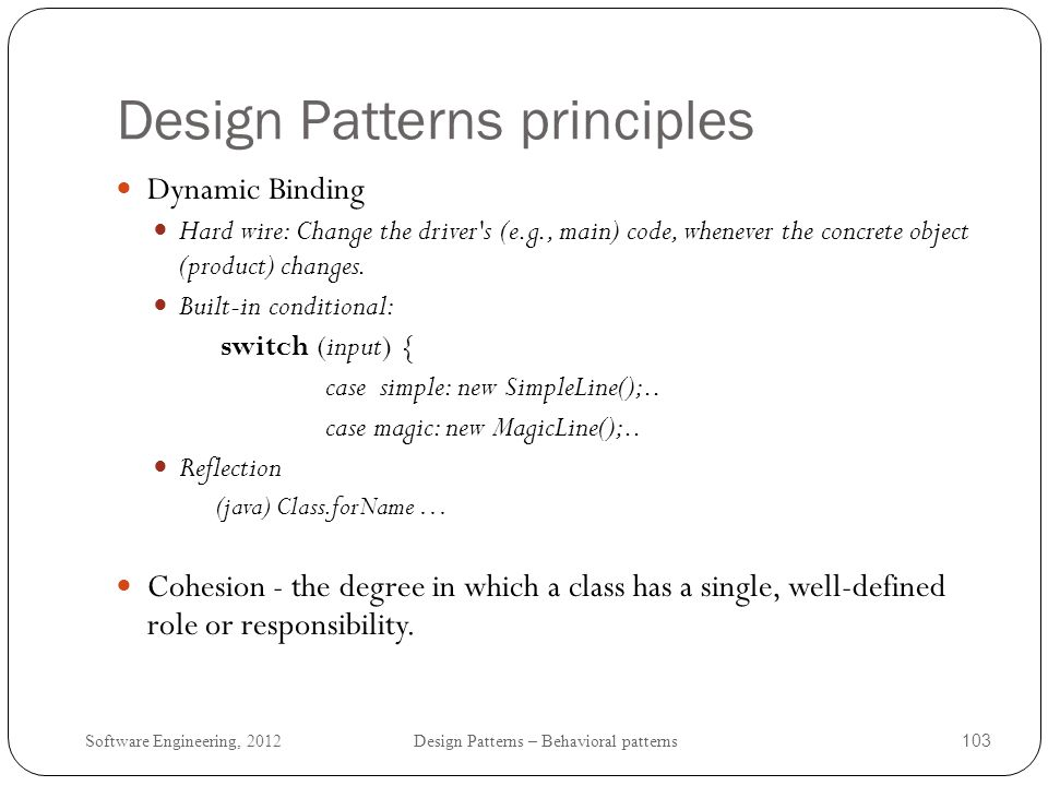 Software Engineering, 2012 Design Patterns – Behavioral patterns 104 Design Patterns: Final Words Not always obvious which pattern to apply: the solutions of some patterns look similar: Just add a level of indirection.