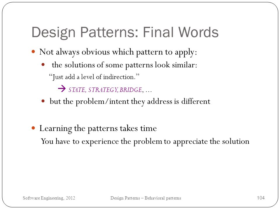 Software Engineering, 2012 Design Patterns – Behavioral patterns 105 Design Patterns: Final Words beware of pattern hype: design patterns are not the solution to all problems.