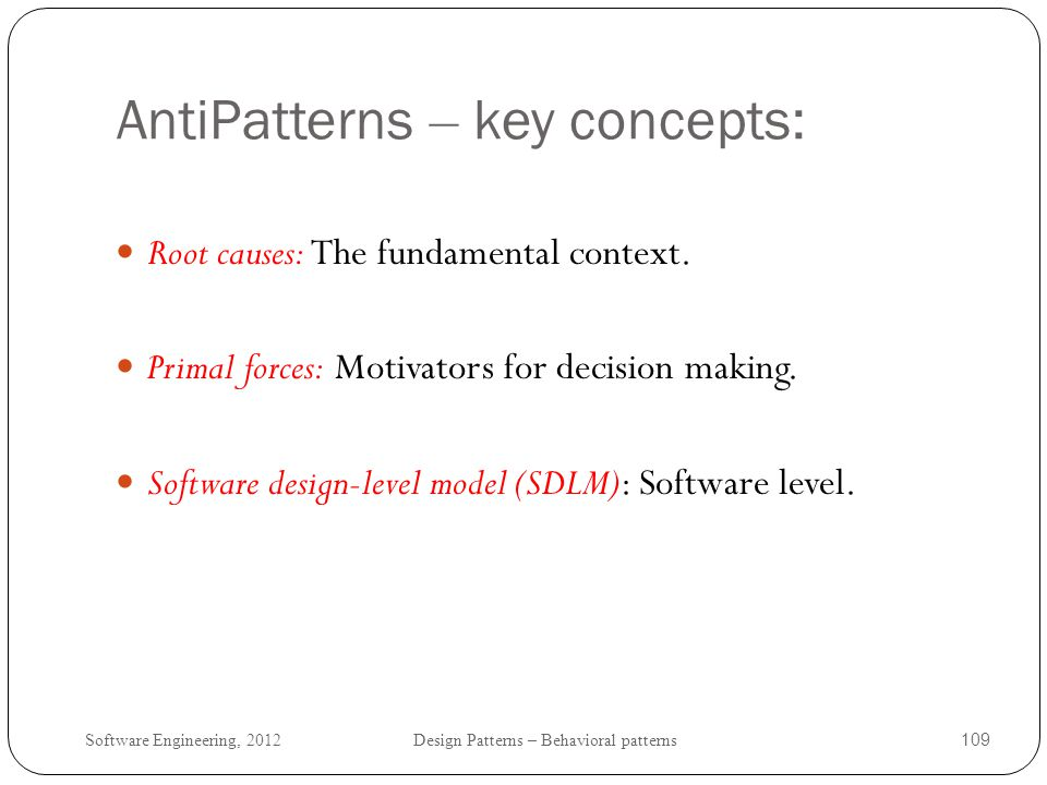 Software Engineering, 2012 Design Patterns – Behavioral patterns 110 Root Causes Mistakes in software development that result in failed projects, cost overruns, schedule slips, and unfulfilled business needs [Mowbray 97].
