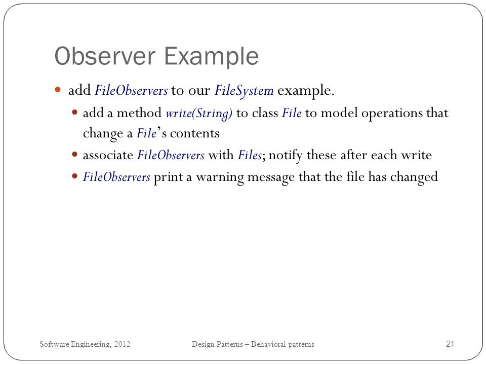 Software Engineering, 2012 Design Patterns – Behavioral patterns 22 Interface Observer & Class FileObserver interface Observer { public void update(); } class FileObserver implements Observer { FileObserver(File f){ f.attach(this); _subject = f; } public void update(){ System.out.println( file + _subject.getAbsoluteName() + has changed. ); } private File _subject; }