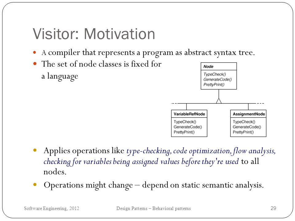 Software Engineering, 2012 Design Patterns – Behavioral patterns 30 Visitor: Problem Distributing all operations across node classes leads to a system that s hard to understand, maintain, and change.