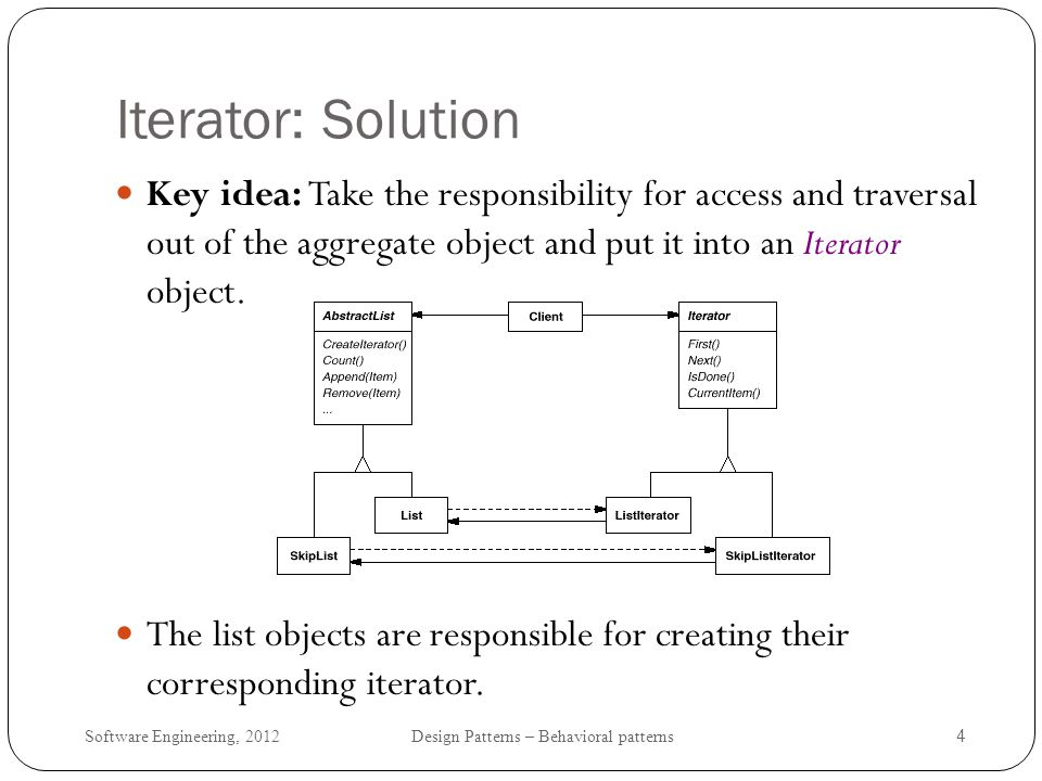 Software Engineering, 2012 Design Patterns – Behavioral patterns 5 Iterator: Participants Iterator defines an interface for accessing and traversing elements ConcreteIterator implements the Iterator interface keeps track of the current position in the traversal of the aggregate Aggregate defines an interface for creating an Iterator object ConcreteAggregate implements the Iterator creation interface to return an instance of the proper ConcreteIterator