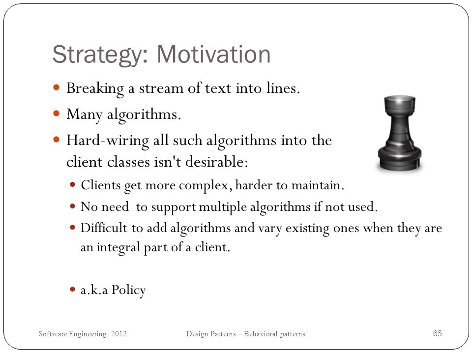 Software Engineering, 2012 Design Patterns – Behavioral patterns 66 Strategy: Solution Define classes that encapsulate different linebreaking algorithms -- a strategy.