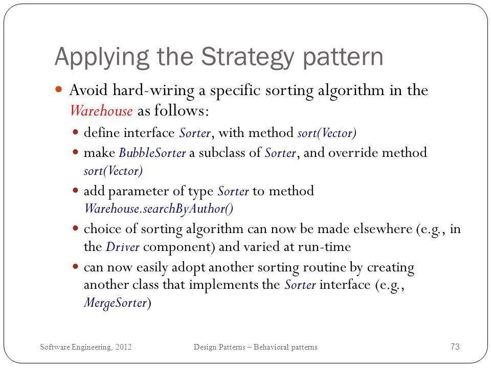 Software Engineering, 2012 Design Patterns – Behavioral patterns 74 Revised Example (1) public Iterator searchByAuthor(String name, Sorter sorter) { Vector results = new Vector(); for (int i = 0; i < _theBooks.size(); i++) { BookInfo bookInfo = (BookInfo) _theBooks.elementAt(i); Book book = bookInfo.getBook(); String authorLastName = book.getLastName(); String otherAuthors = book.getOtherAuthors(); if ((authorLastName.indexOf(name) != -1) || (otherAuthors != null && otherAuthors.indexOf(name) != -1)) { results.addElement(book); } sorter.sort(results); return new SearchResultIterator(results); }