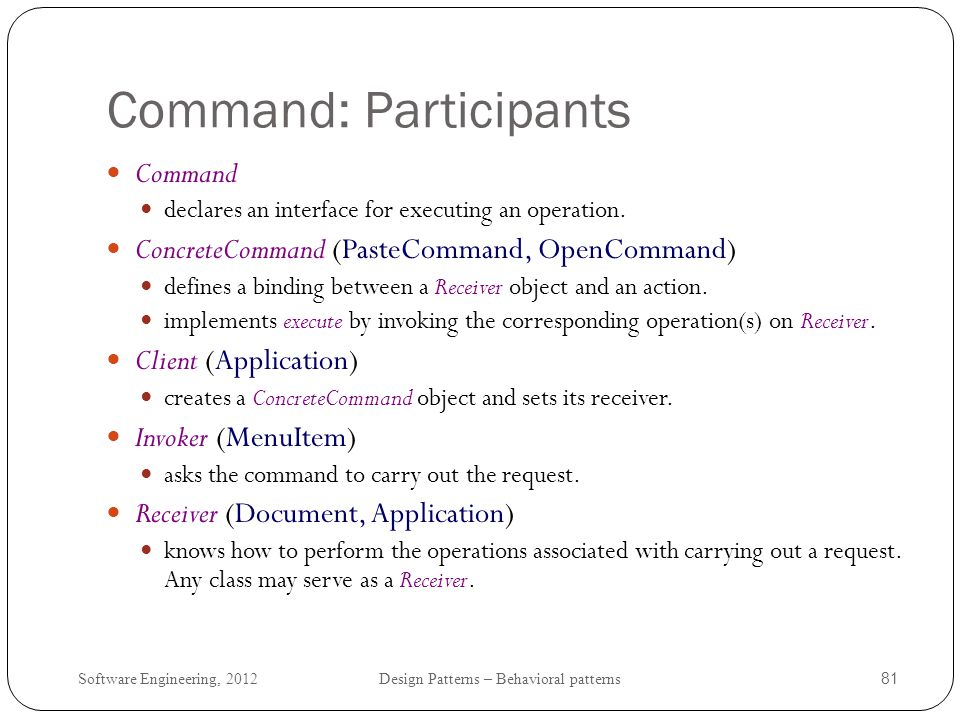 Software Engineering, 2012 Design Patterns – Behavioral patterns 82 Command: Class diagram When commands are undoable, ConcreteCommand stores state for undoing the command prior to invoking Execute.