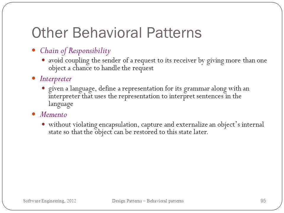Software Engineering, 2012 Design Patterns – Behavioral patterns 96 Design patterns in practice examples where design patterns are used in the Java libraries Iterator java.util.Iterator java.util.Enumeration collection classes such as java.util.HashSet have iterator() methods Observer java.util.Observable various kinds of Listeners