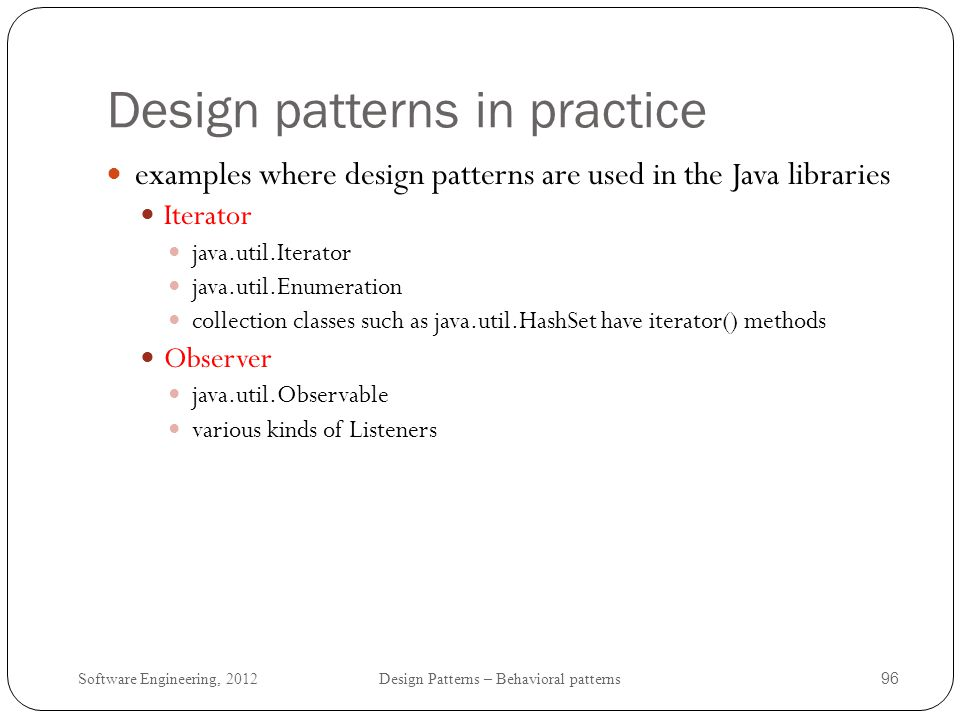 Software Engineering, 2012 Design Patterns – Behavioral patterns 97 Principles of Behavioral patterns Encapsulating variation: encapsulate a frequently changing aspect (Strategy, State, Mediator, Iterator).